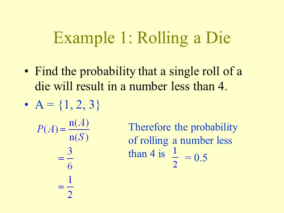 Example 1: Rolling a Die Find the probability that a single roll of a die will result in a number less than 4.