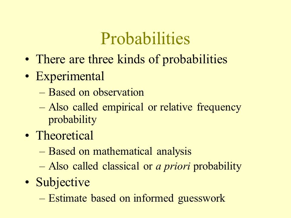 Probabilities There are three kinds of probabilities Experimental