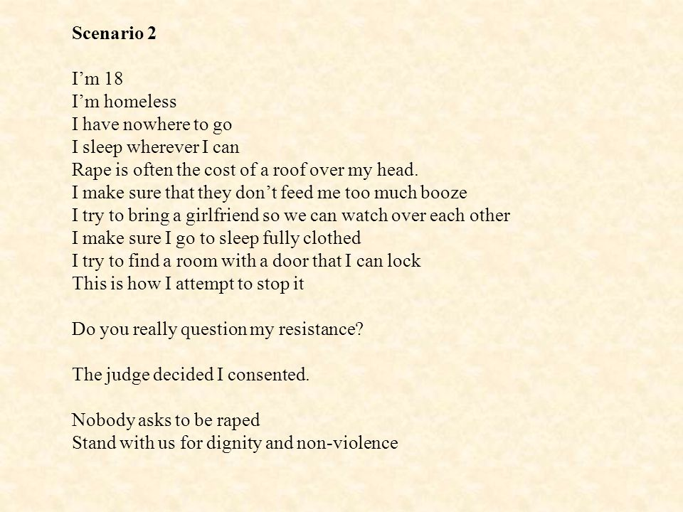 Scenario 2 I'm 18. I'm homeless. I have nowhere to go. I sleep wherever I can. Rape is often the cost of a roof over my head.