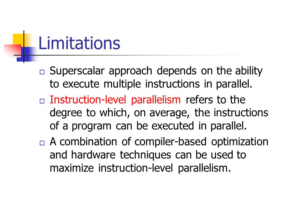 Limitations Superscalar approach depends on the ability to execute multiple instructions in parallel.
