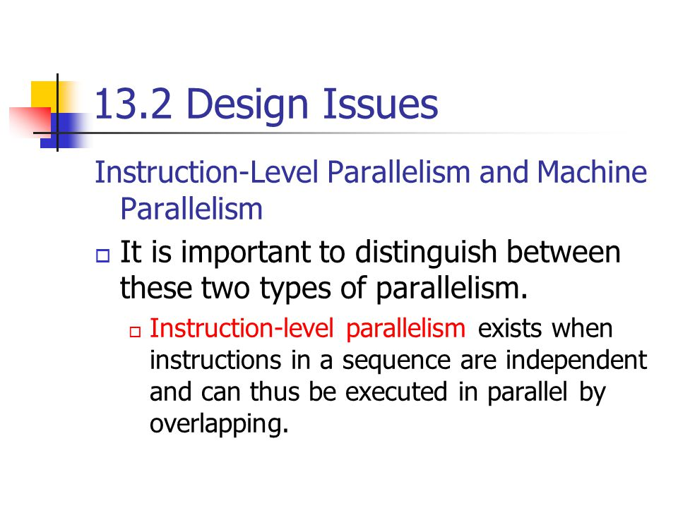 13.2 Design Issues Instruction-Level Parallelism and Machine Parallelism. It is important to distinguish between these two types of parallelism.