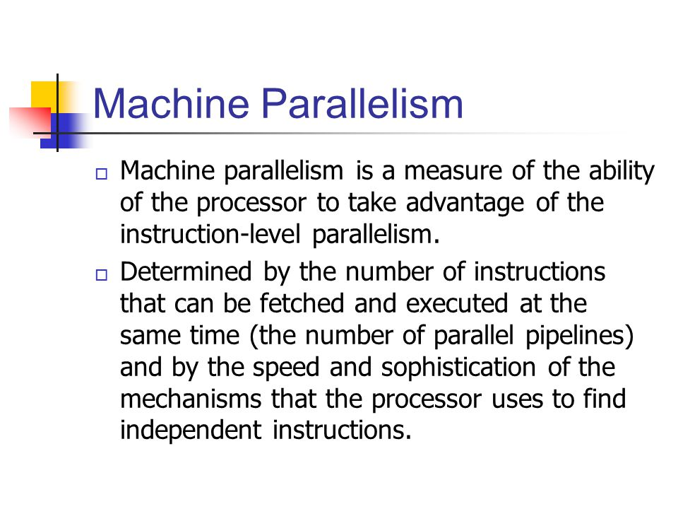Machine Parallelism Machine parallelism is a measure of the ability of the processor to take advantage of the instruction-level parallelism.