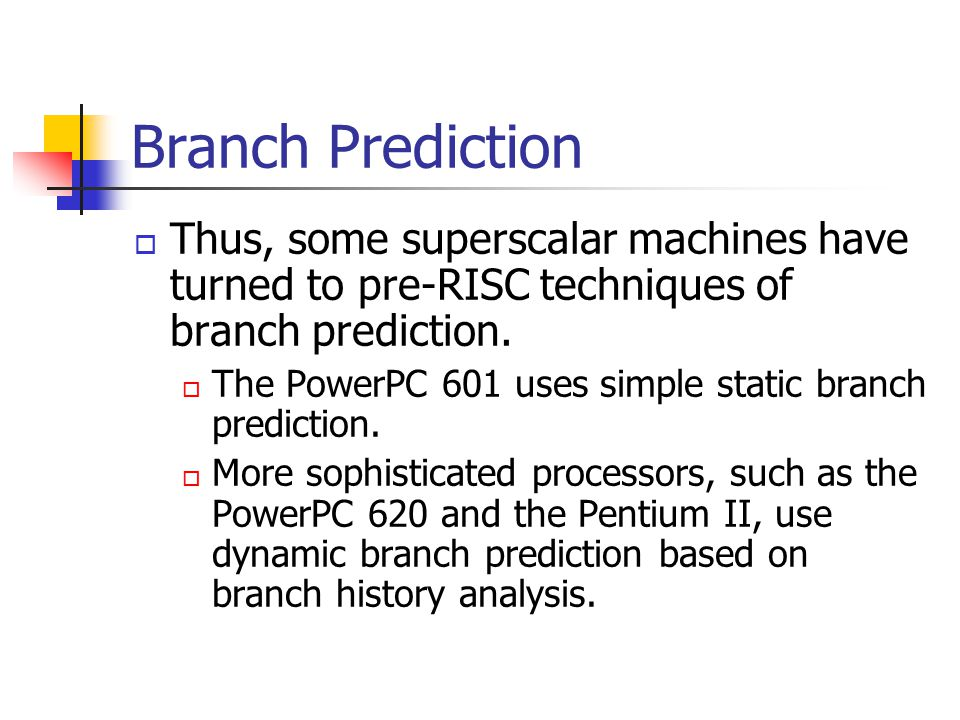 Branch Prediction Thus, some superscalar machines have turned to pre-RISC techniques of branch prediction.