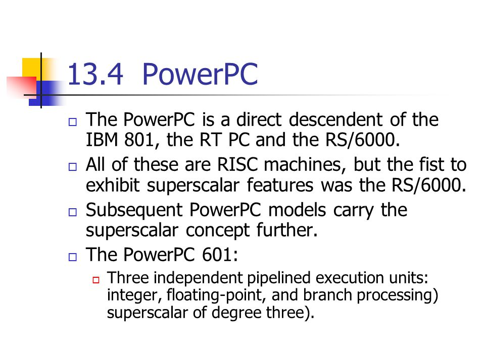 13.4 PowerPC The PowerPC is a direct descendent of the IBM 801, the RT PC and the RS/6000.