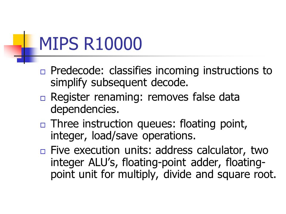MIPS R10000 Predecode: classifies incoming instructions to simplify subsequent decode. Register renaming: removes false data dependencies.
