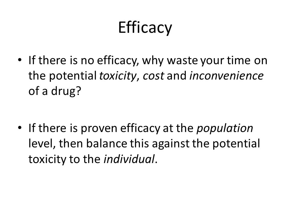 Efficacy If there is no efficacy, why waste your time on the potential toxicity, cost and inconvenience of a drug