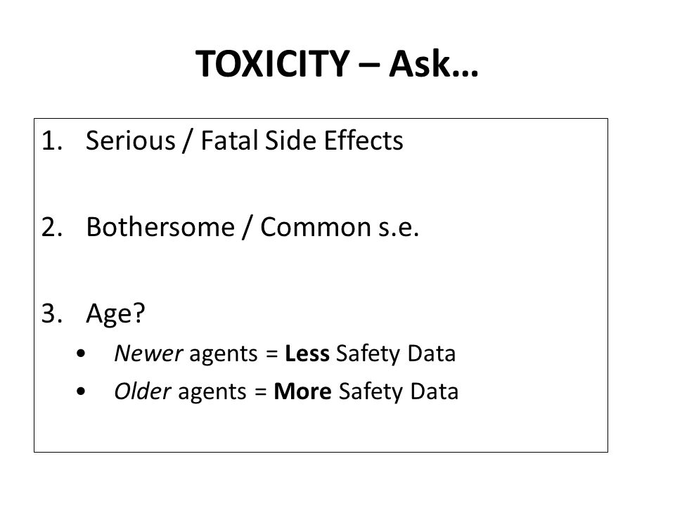TOXICITY – Ask… Serious / Fatal Side Effects Bothersome / Common s.e.