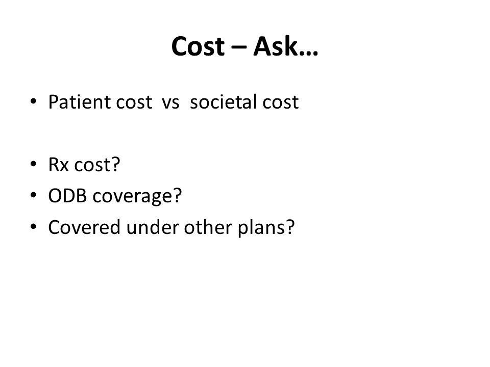 Cost – Ask… Patient cost vs societal cost Rx cost ODB coverage