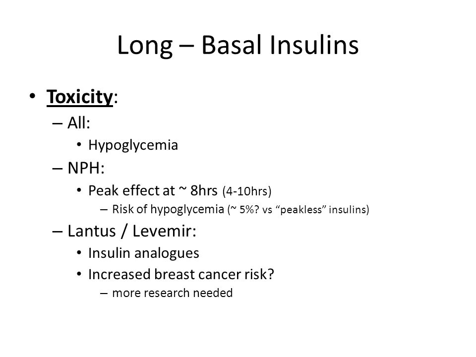 Long – Basal Insulins Toxicity: All: NPH: Lantus / Levemir: