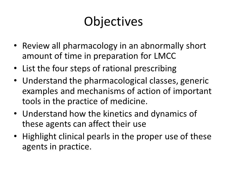 Objectives Review all pharmacology in an abnormally short amount of time in preparation for LMCC. List the four steps of rational prescribing.