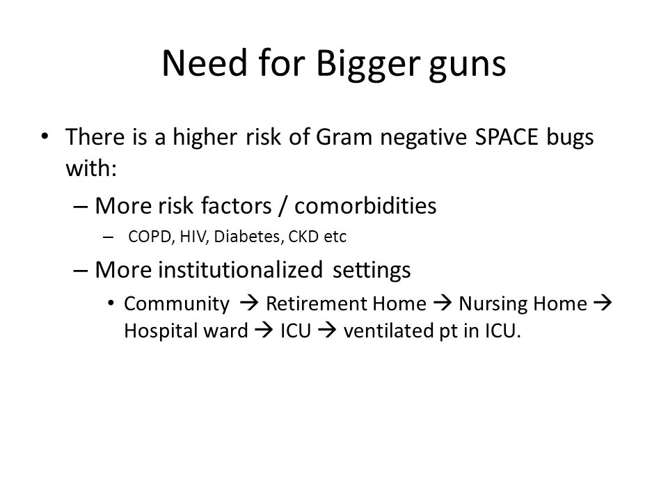 Need for Bigger guns There is a higher risk of Gram negative SPACE bugs with: More risk factors / comorbidities.