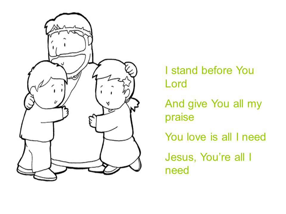 I stand before You Lord And give You all my praise You love is all I need Jesus, You're all I need