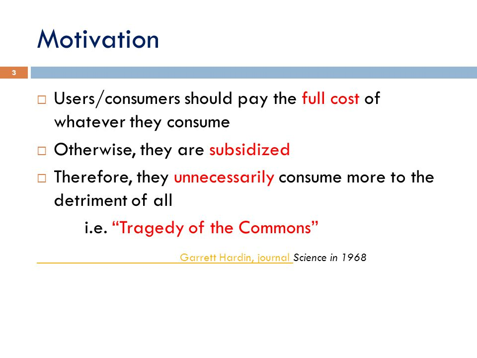 Motivation Users/consumers should pay the full cost of whatever they consume. Otherwise, they are subsidized.