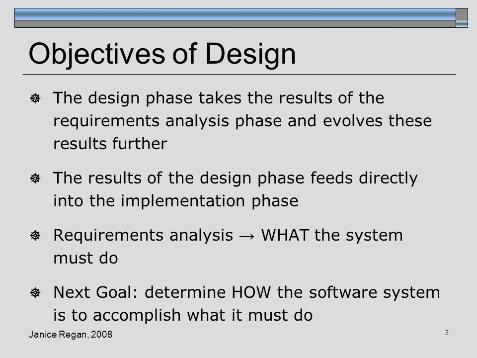 Objectives of Design The design phase takes the results of the requirements analysis phase and evolves these results further.
