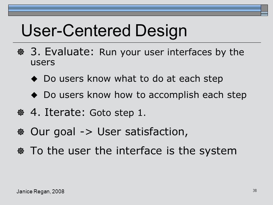 User-Centered Design 3. Evaluate: Run your user interfaces by the users. Do users know what to do at each step.