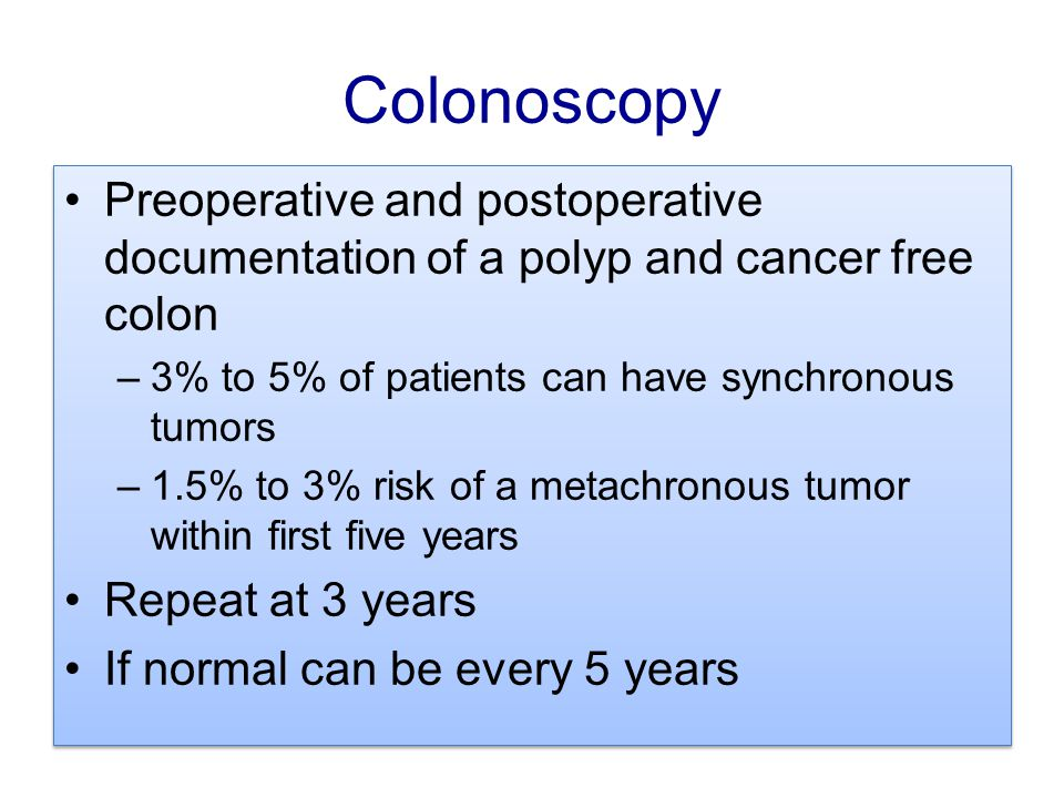 Colonoscopy Preoperative and postoperative documentation of a polyp and cancer free colon. 3% to 5% of patients can have synchronous tumors.