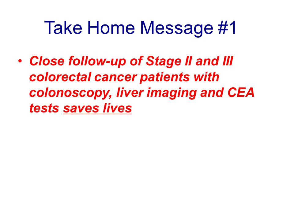 Take Home Message #1 Close follow-up of Stage II and III colorectal cancer patients with colonoscopy, liver imaging and CEA tests saves lives.