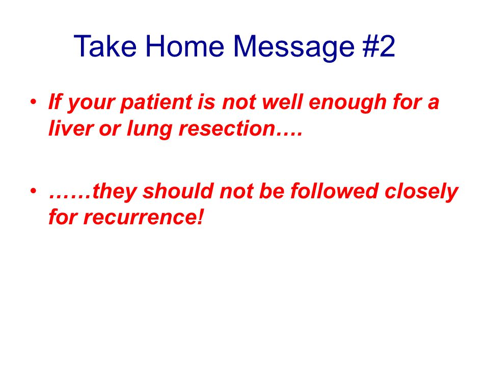 Take Home Message #2 If your patient is not well enough for a liver or lung resection….