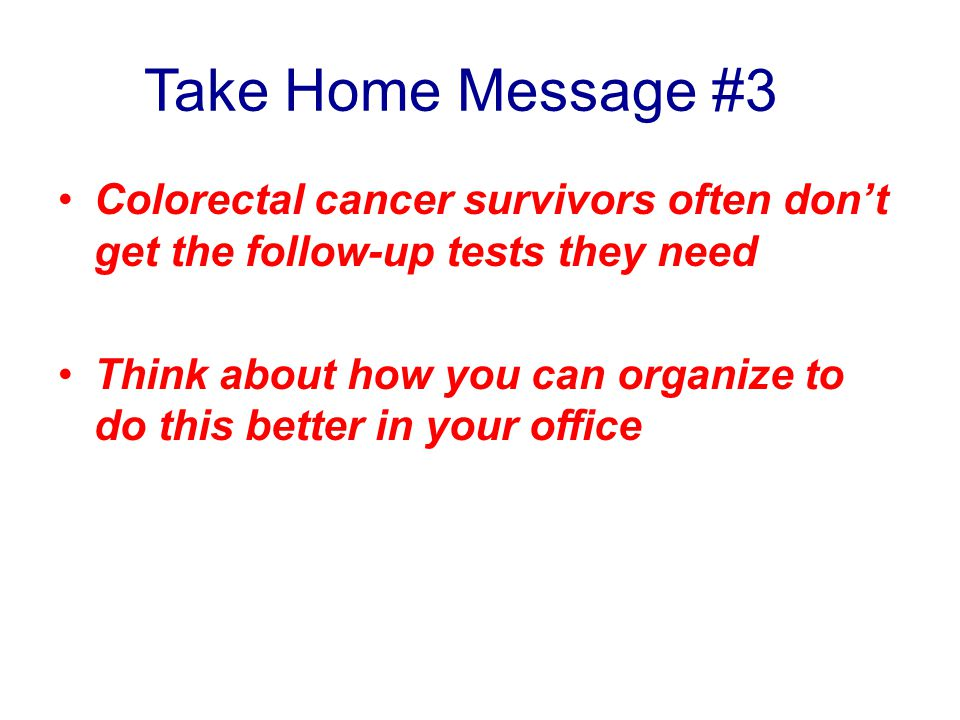 Take Home Message #3 Colorectal cancer survivors often don't get the follow-up tests they need.