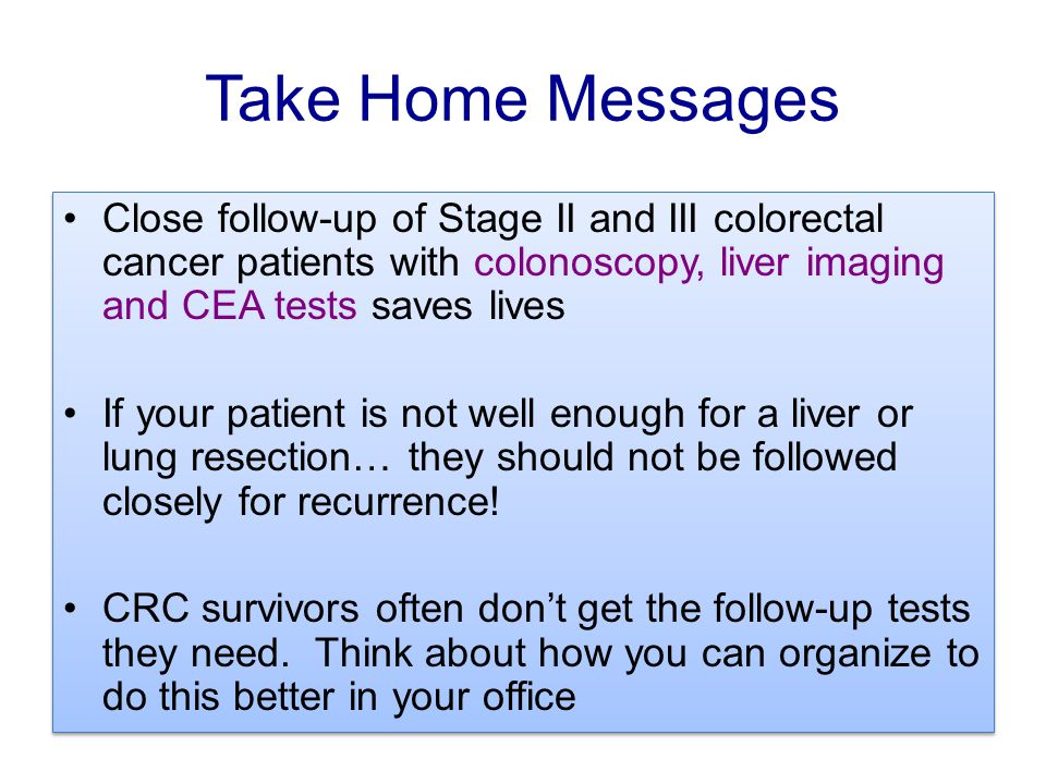 Take Home Messages Close follow-up of Stage II and III colorectal cancer patients with colonoscopy, liver imaging and CEA tests saves lives.