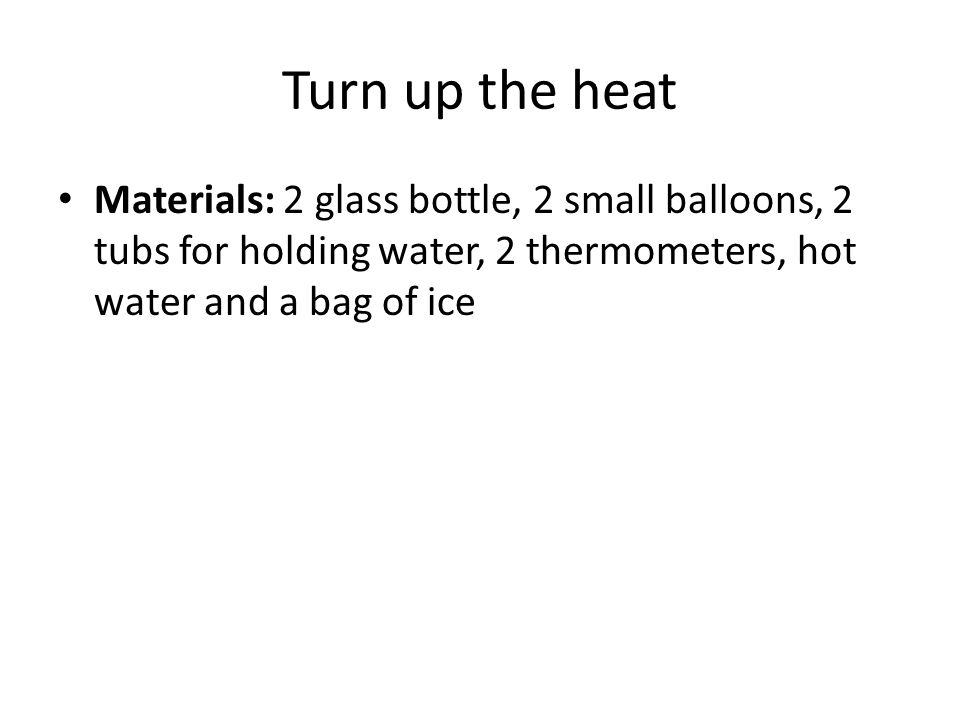 Turn up the heat Materials: 2 glass bottle, 2 small balloons, 2 tubs for holding water, 2 thermometers, hot water and a bag of ice.