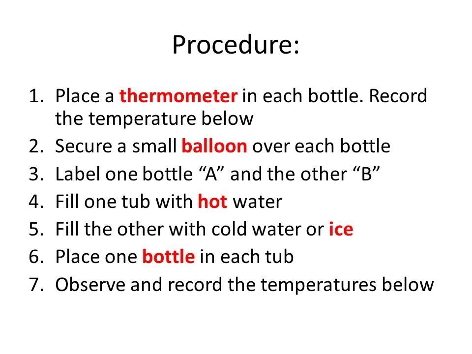 Procedure: Place a thermometer in each bottle. Record the temperature below. Secure a small balloon over each bottle.