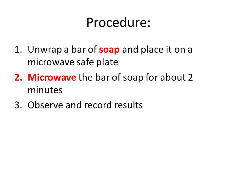 Procedure: Unwrap a bar of soap and place it on a microwave safe plate