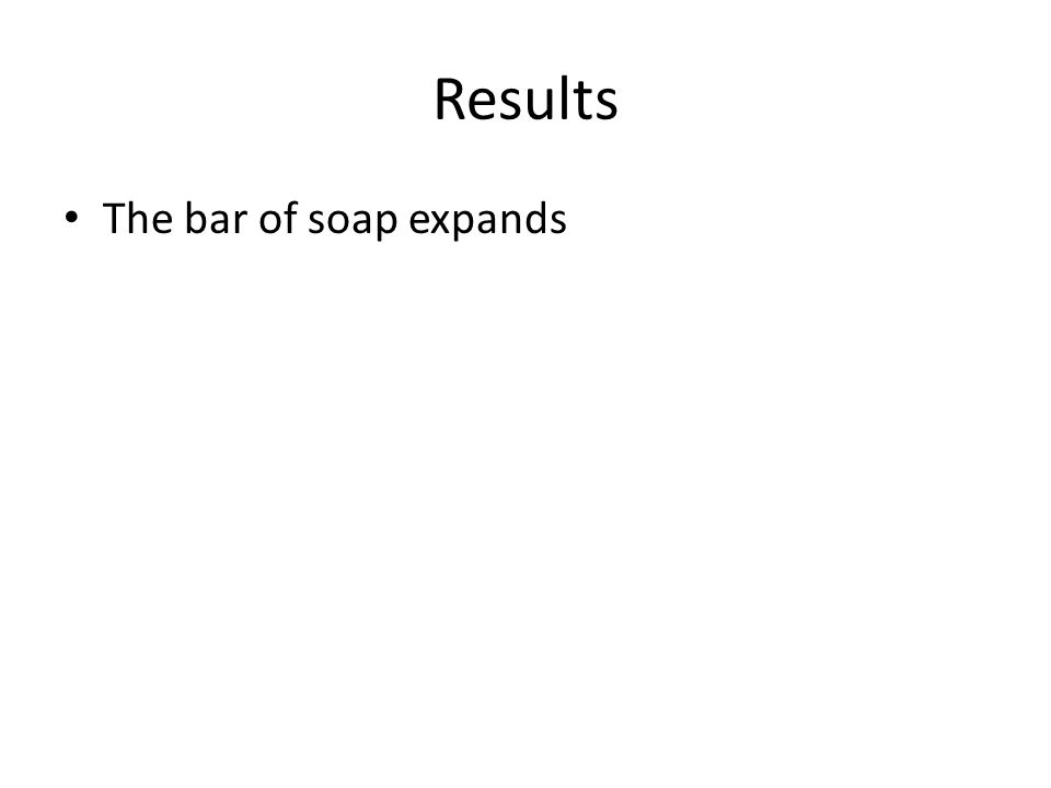 Results The bar of soap expands