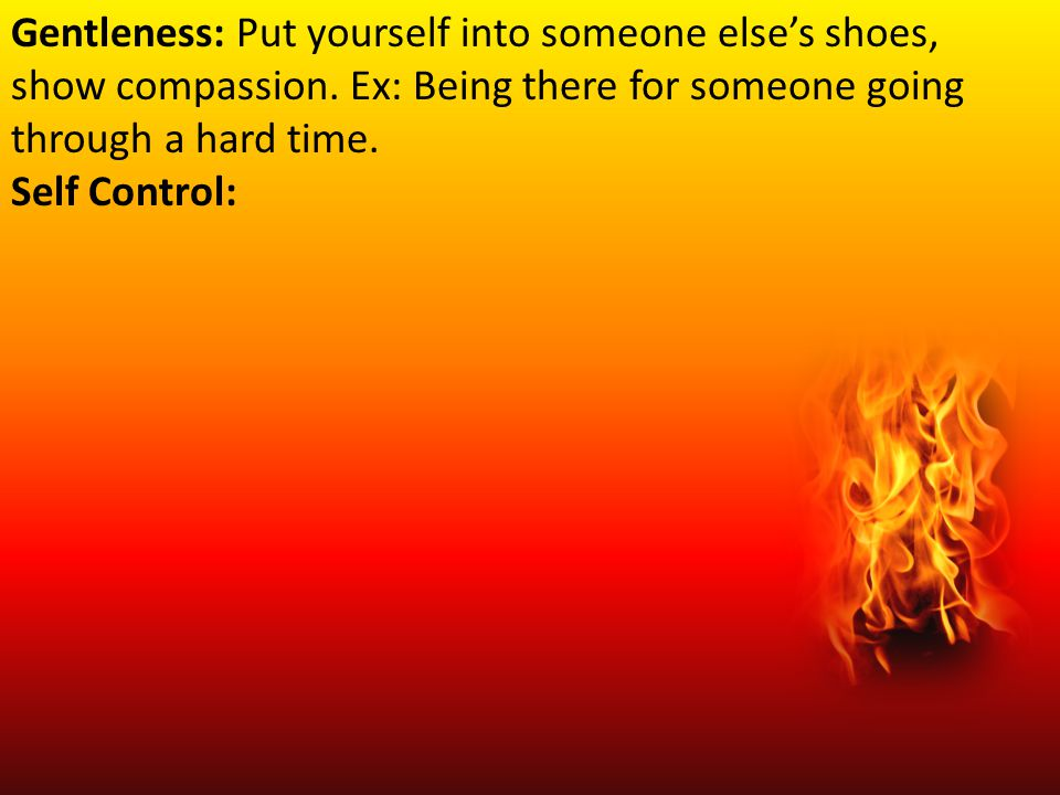 Gentleness: Put yourself into someone else's shoes, show compassion