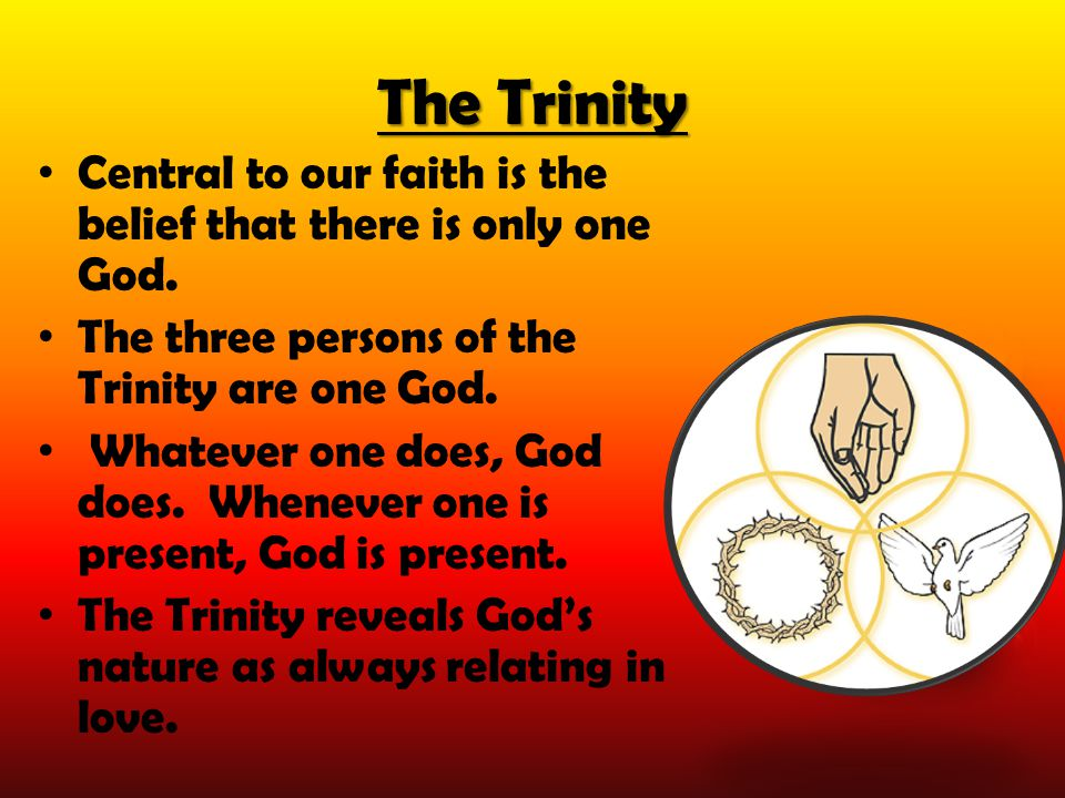 The Trinity Central to our faith is the belief that there is only one God. The three persons of the Trinity are one God.