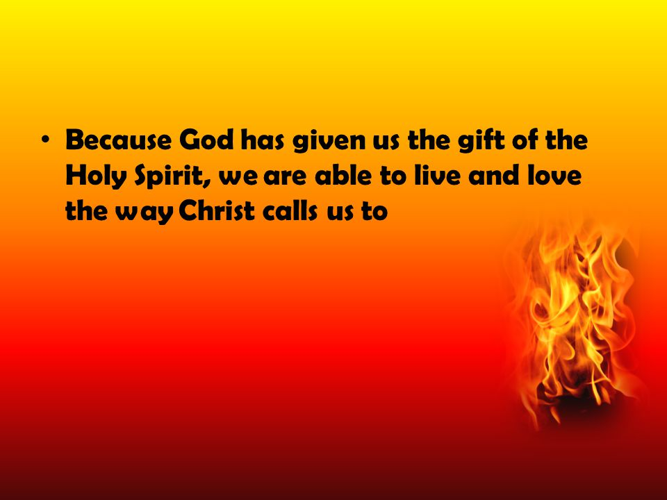 Because God has given us the gift of the Holy Spirit, we are able to live and love the way Christ calls us to