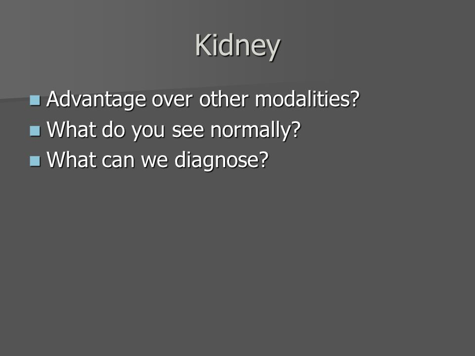 Kidney Advantage over other modalities What do you see normally