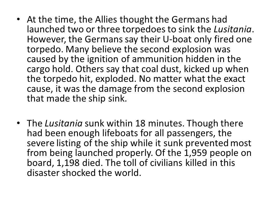 At the time, the Allies thought the Germans had launched two or three torpedoes to sink the Lusitania. However, the Germans say their U-boat only fired one torpedo. Many believe the second explosion was caused by the ignition of ammunition hidden in the cargo hold. Others say that coal dust, kicked up when the torpedo hit, exploded. No matter what the exact cause, it was the damage from the second explosion that made the ship sink.