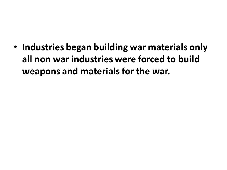 Industries began building war materials only all non war industries were forced to build weapons and materials for the war.