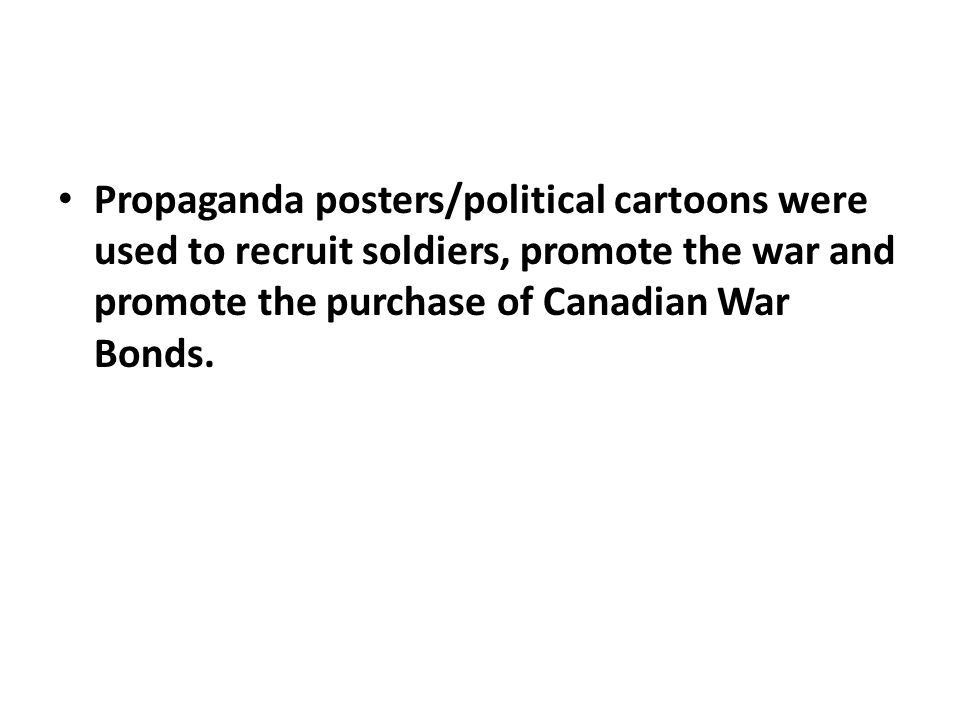 Propaganda posters/political cartoons were used to recruit soldiers, promote the war and promote the purchase of Canadian War Bonds.