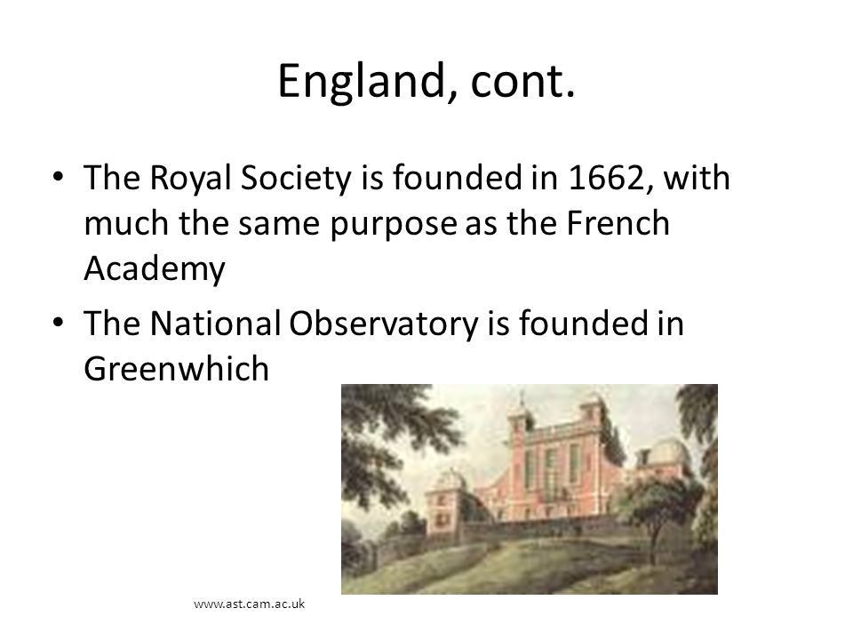 England, cont. The Royal Society is founded in 1662, with much the same purpose as the French Academy.