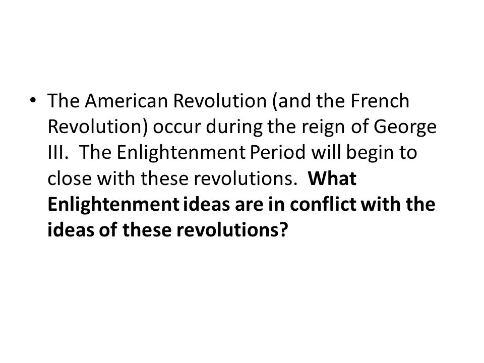 The American Revolution (and the French Revolution) occur during the reign of George III.