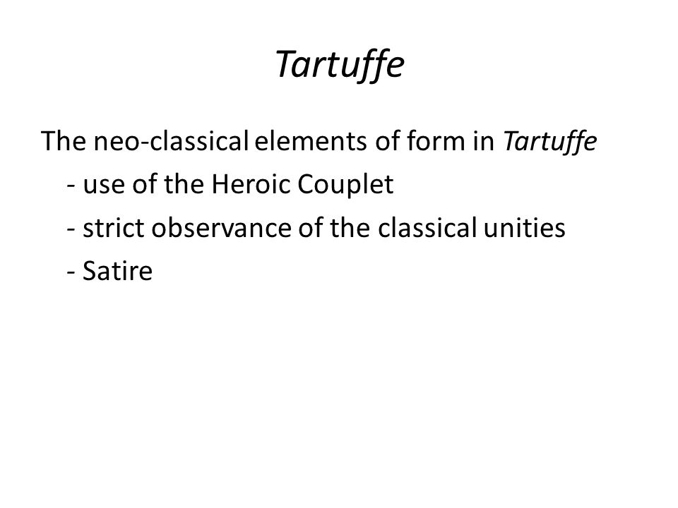 TartuffeThe neo-classical elements of form in Tartuffe - use of the Heroic Couplet - strict observance of the classical unities - Satire