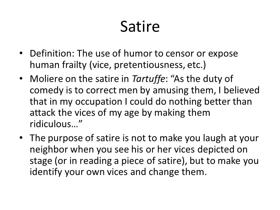 SatireDefinition: The use of humor to censor or expose human frailty (vice, pretentiousness, etc.)