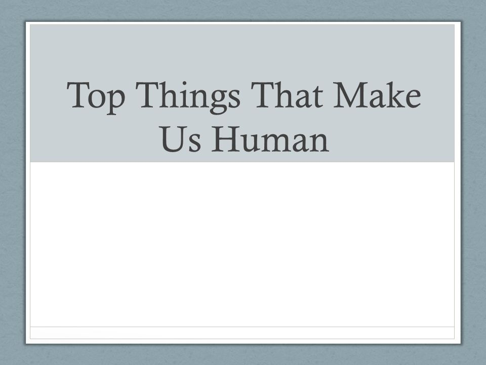 Top Things That Make Us Human