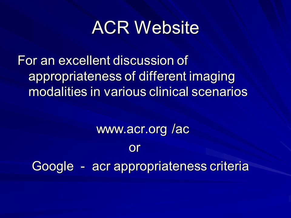 ACR Website For an excellent discussion of appropriateness of different imaging modalities in various clinical scenarios.