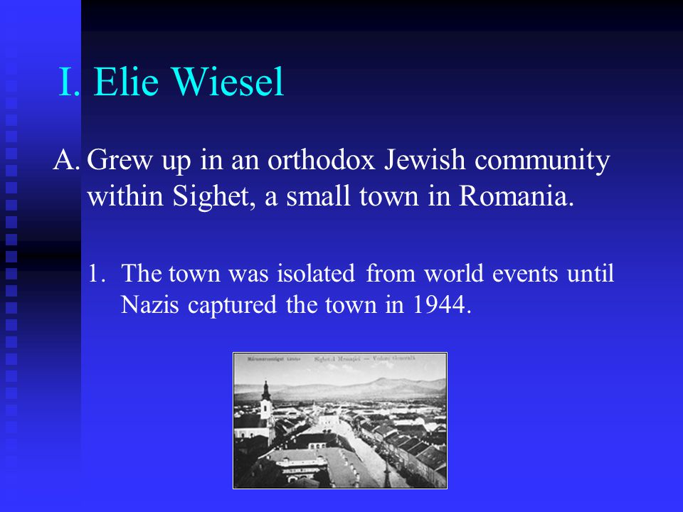 I. Elie Wiesel Grew up in an orthodox Jewish community within Sighet, a small town in Romania.