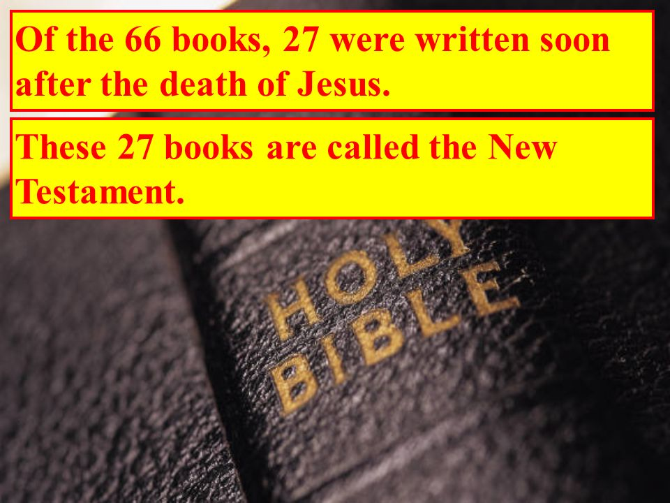 Of the 66 books, 27 were written soon after the death of Jesus.