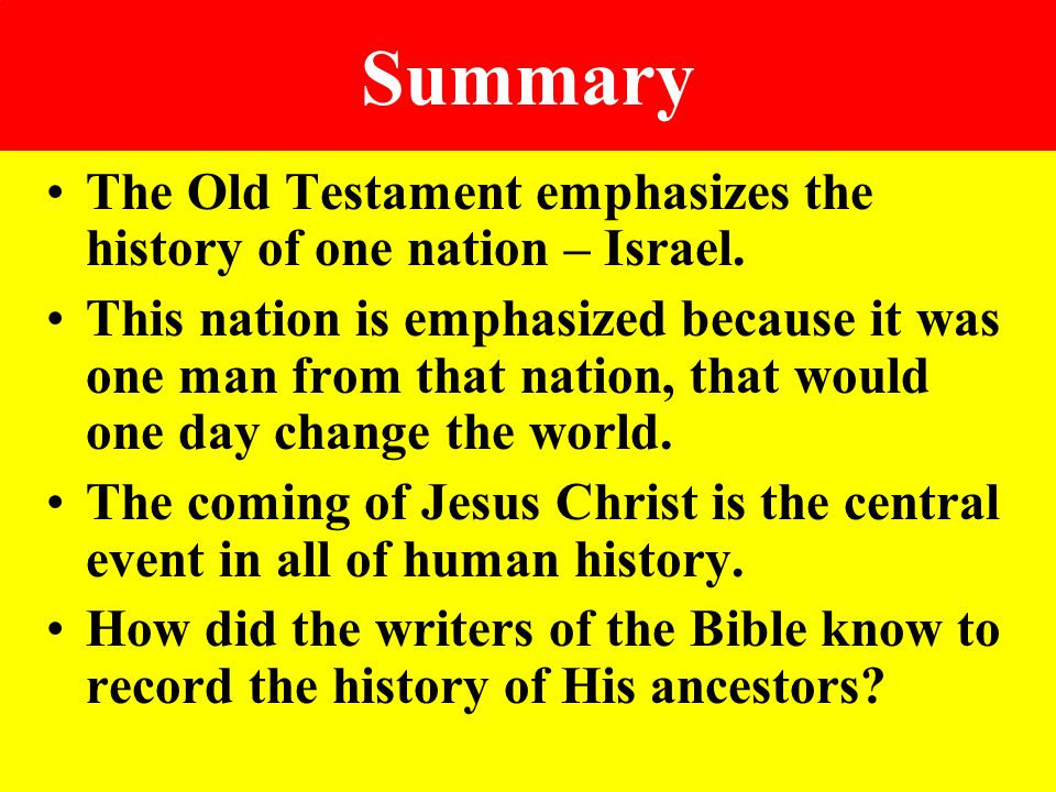 Summary The Old Testament emphasizes the history of one nation – Israel.