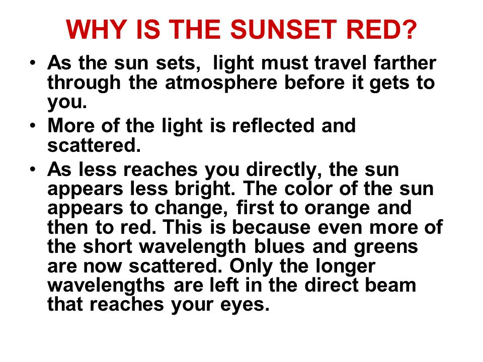 WHY IS THE SUNSET RED As the sun sets, light must travel farther through the atmosphere before it gets to you.