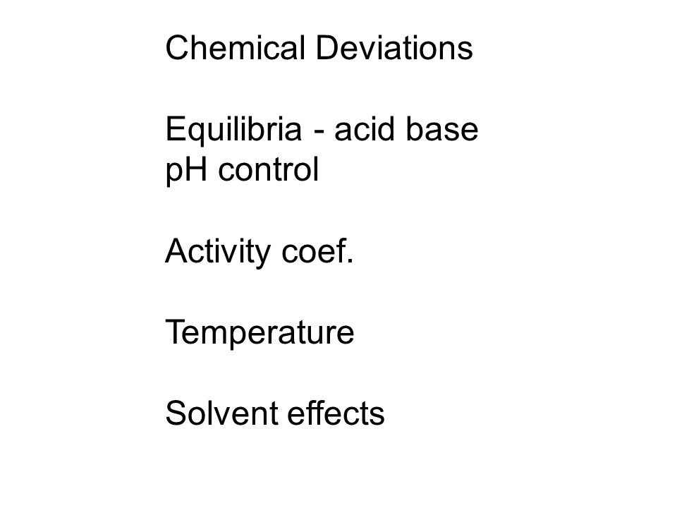 Chemical Deviations Equilibria - acid base pH control Activity coef. Temperature Solvent effects