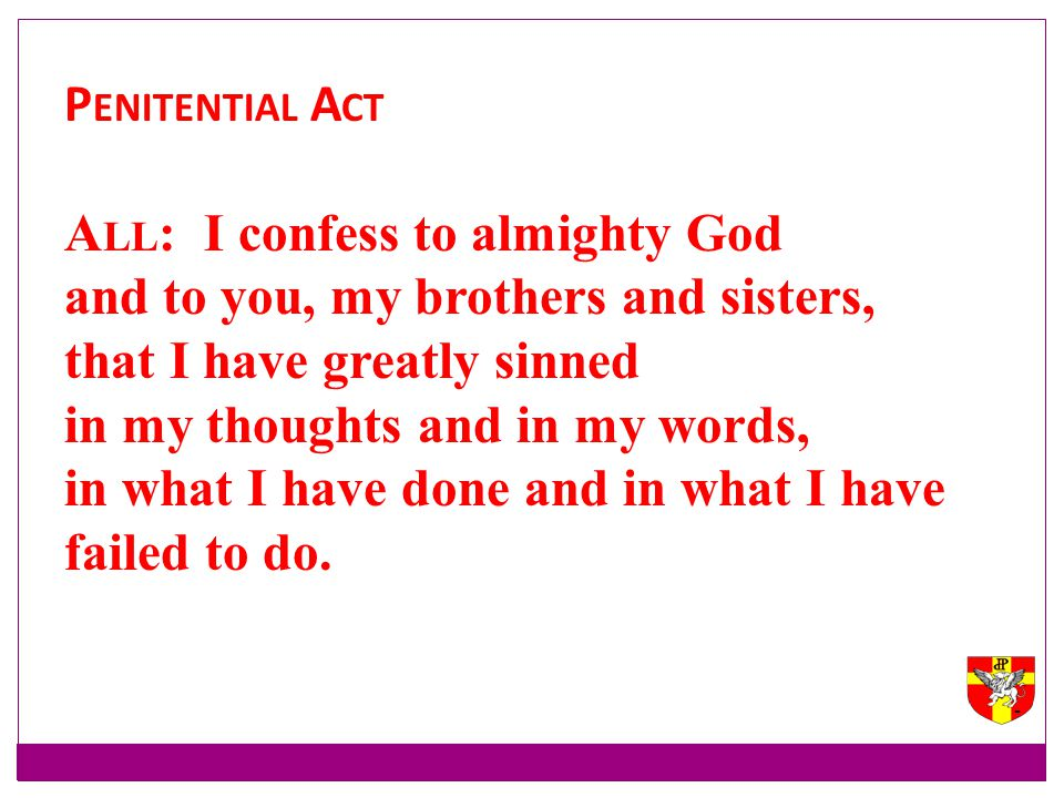 Penitential Act All: I confess to almighty God. and to you, my brothers and sisters, that I have greatly sinned.