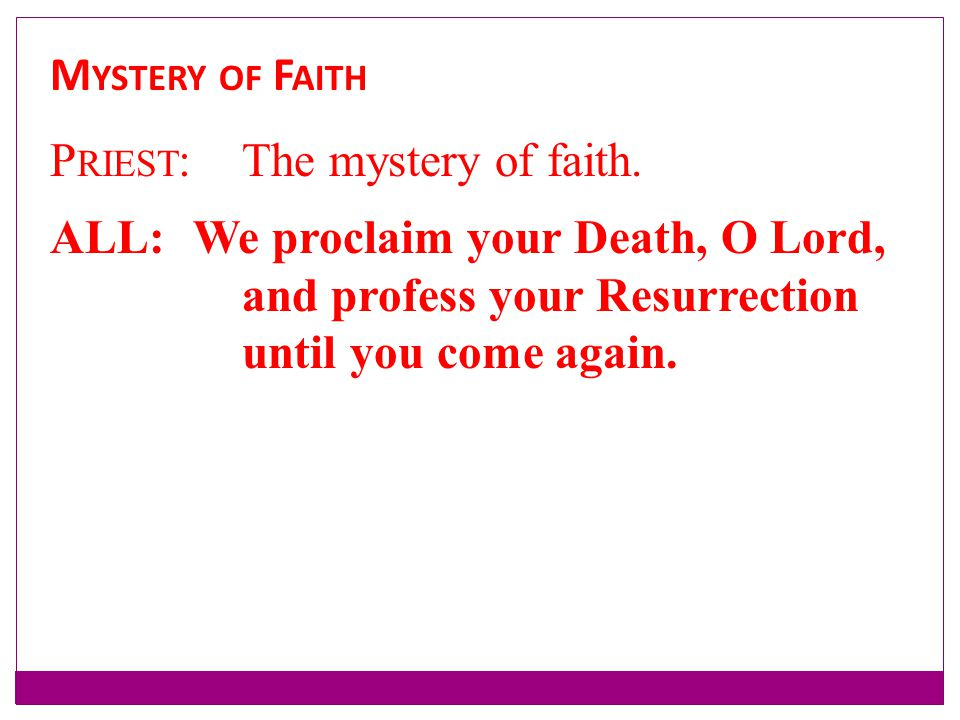 Mystery of Faith Priest: The mystery of faith. ALL: We proclaim your Death, O Lord, and profess your Resurrection.