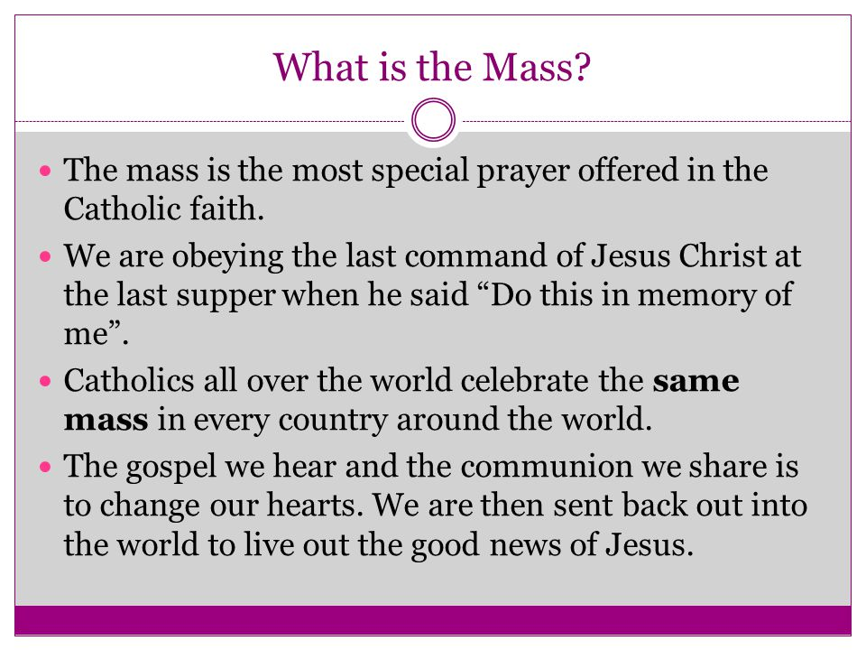 What is the Mass The mass is the most special prayer offered in the Catholic faith.