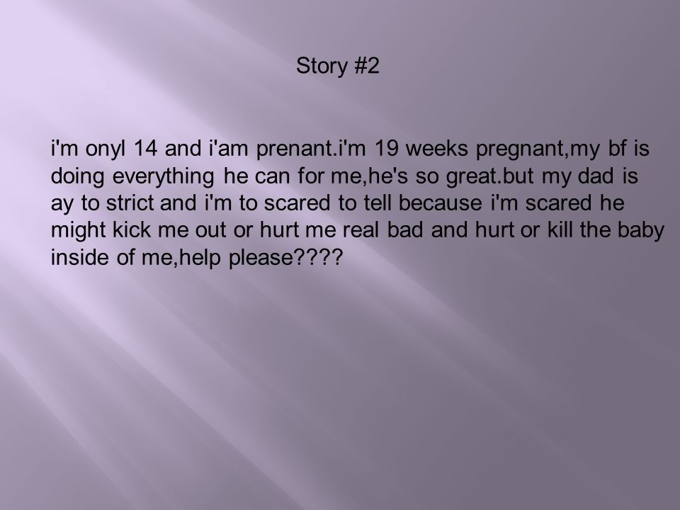 Story #2 i m onyl 14 and i am prenant.i m 19 weeks pregnant,my bf is. doing everything he can for me,he s so great.but my dad is.